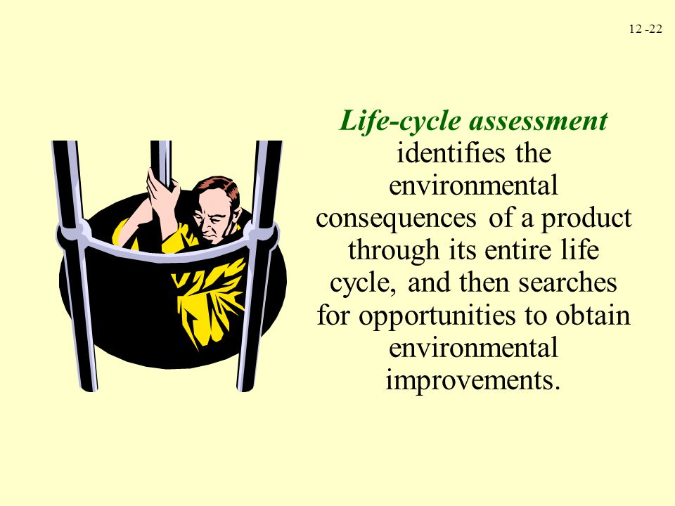 12 -22 Life-cycle assessment identifies the environmental consequences of a product through its entire life cycle, and then searches for opportunities