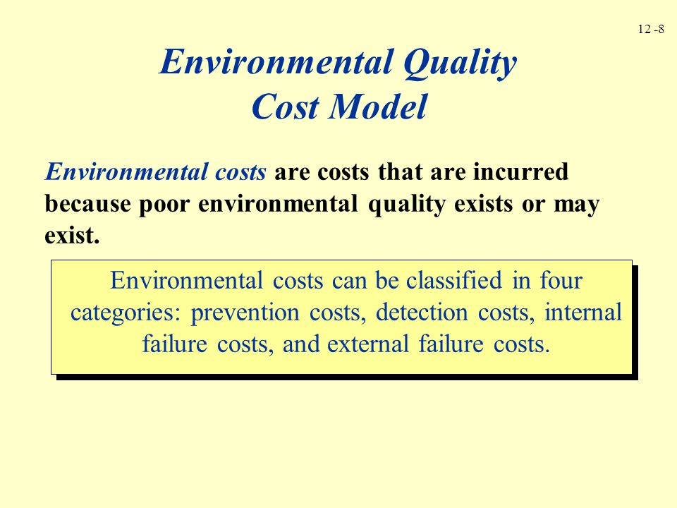 12 -8 Environmental Quality Cost Model Environmental costs are costs that are incurred because poor environmental quality exists or may exist. Environ