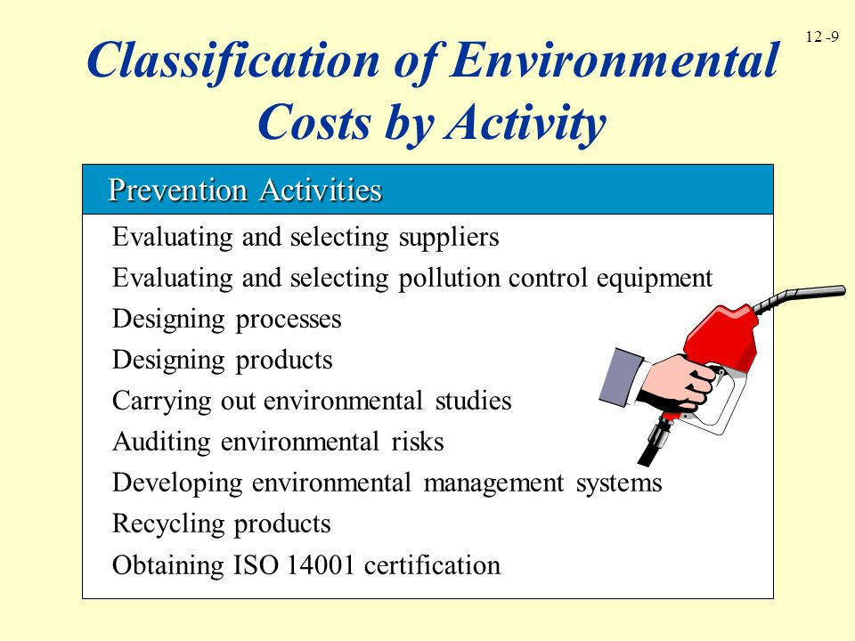 12 -10 Classification of Environmental Costs by Activity Auditing environmental activities Inspecting products and processes Developing environmental performance measures Testing for contamination Verifying supplier environmental performance Measuring contamination levels Detection Activities Detection Activities