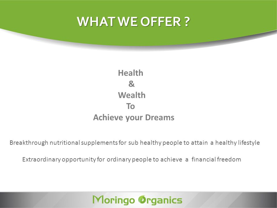 WHAT WE OFFER ? Breakthrough nutritional supplements for sub healthy people to attain a healthy lifestyle Extraordinary opportunity for ordinary peopl