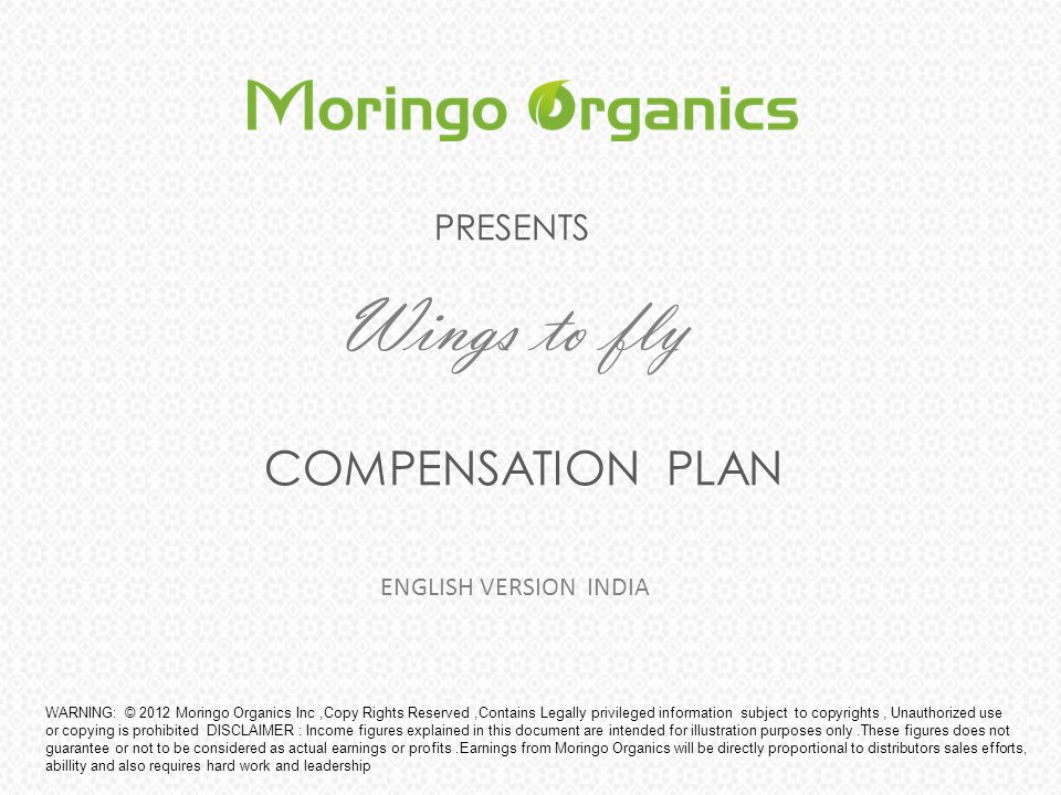 PRESENTS Wings to fly COMPENSATION PLAN WARNING: © 2012 Moringo Organics Inc,Copy Rights Reserved,Contains Legally privileged information subject to c