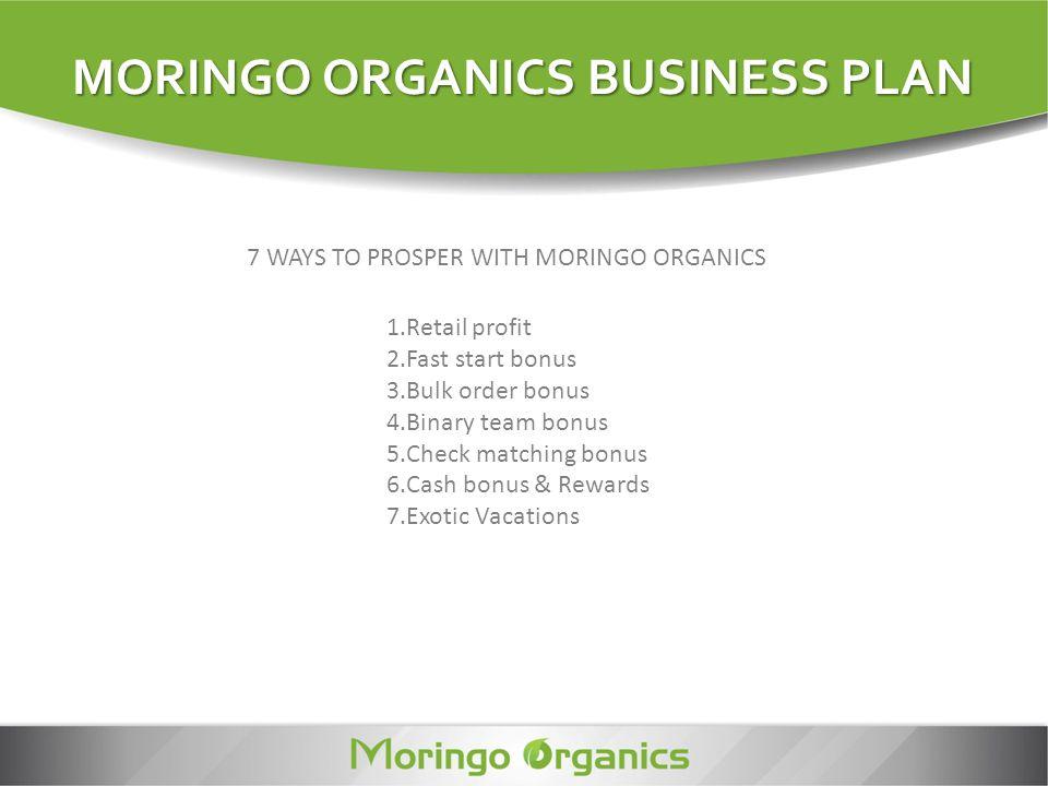 MORINGO ORGANICS BUSINESS PLAN 1.Retail profit 2.Fast start bonus 3.Bulk order bonus 4.Binary team bonus 5.Check matching bonus 6.Cash bonus & Rewards