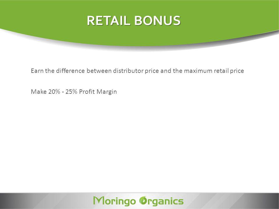 Earn the difference between distributor price and the maximum retail price RETAIL BONUS Make 20% - 25% Profit Margin
