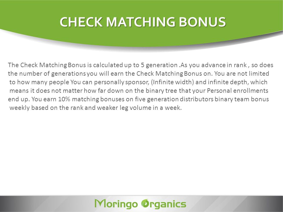 CHECK MATCHING BONUS The Check Matching Bonus is calculated up to 5 generation.As you advance in rank, so does the number of generations you will earn