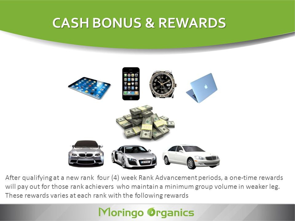 CASH BONUS & REWARDS CASH BONUS & REWARDS After qualifying at a new rank four (4) week Rank Advancement periods, a one-time rewards will pay out for t