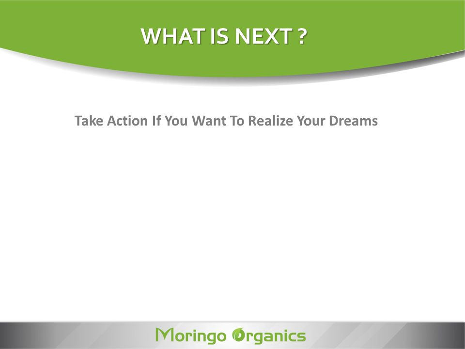 Take Action If You Want To Realize Your Dreams WHAT IS NEXT ?