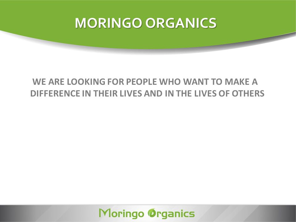 WE ARE LOOKING FOR PEOPLE WHO WANT TO MAKE A DIFFERENCE IN THEIR LIVES AND IN THE LIVES OF OTHERS MORINGO ORGANICS
