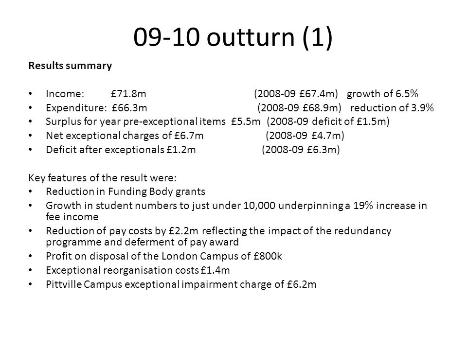 09-10 outturn (1) Results summary Income: £71.8m (2008-09 £67.4m) growth of 6.5% Expenditure: £66.3m (2008-09 £68.9m) reduction of 3.9% Surplus for ye