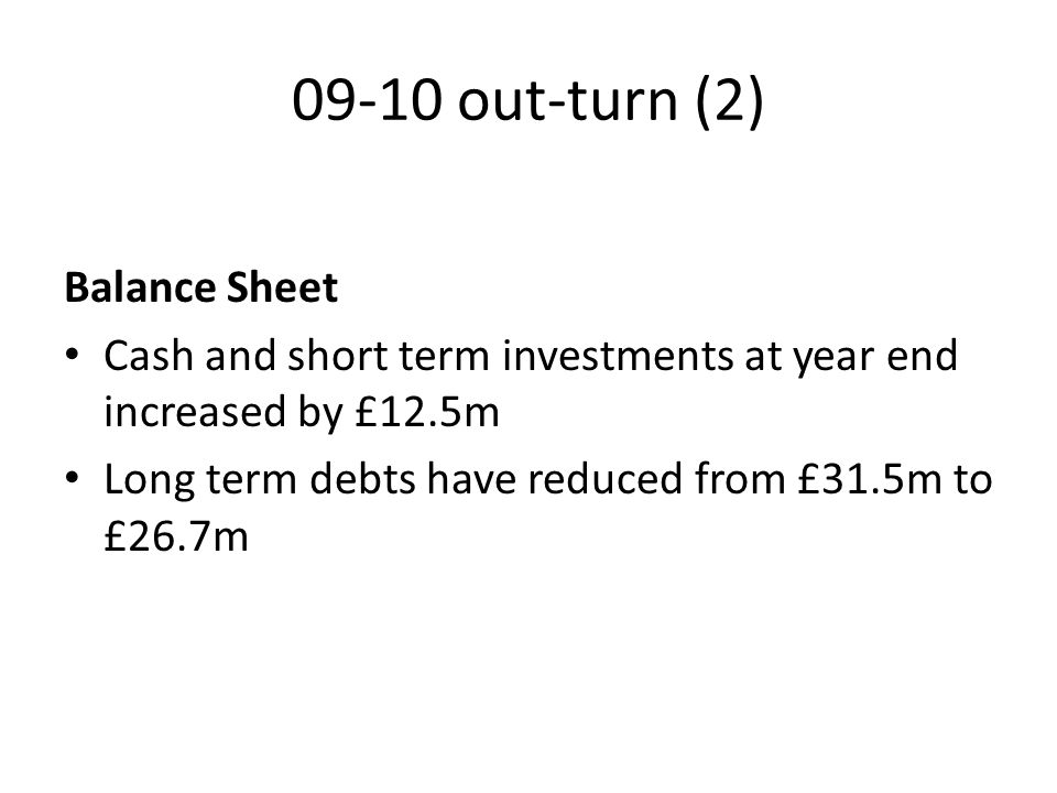 09-10 out-turn (2) Balance Sheet Cash and short term investments at year end increased by £12.5m Long term debts have reduced from £31.5m to £26.7m