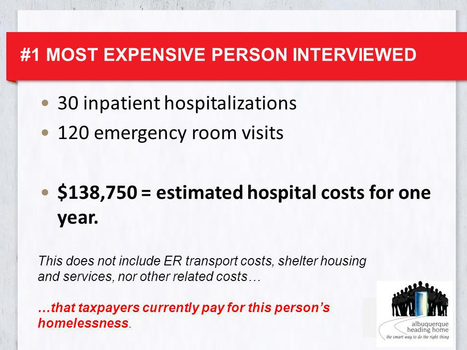 #1 MOST EXPENSIVE PERSON INTERVIEWED 30 inpatient hospitalizations 120 emergency room visits $138,750 = estimated hospital costs for one year.