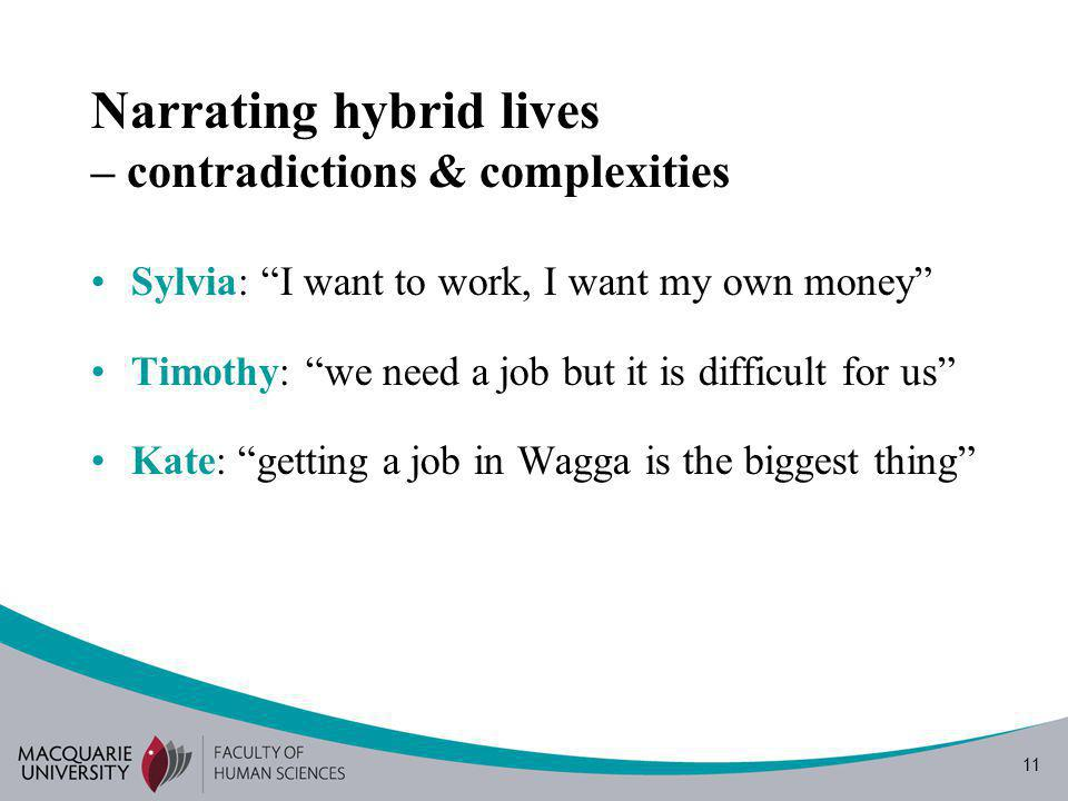 11 Narrating hybrid lives – contradictions & complexities Sylvia: I want to work, I want my own money Timothy: we need a job but it is difficult for us Kate: getting a job in Wagga is the biggest thing