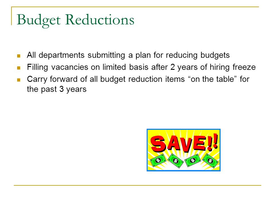 Budget Reductions All departments submitting a plan for reducing budgets Filling vacancies on limited basis after 2 years of hiring freeze Carry forward of all budget reduction items on the table for the past 3 years