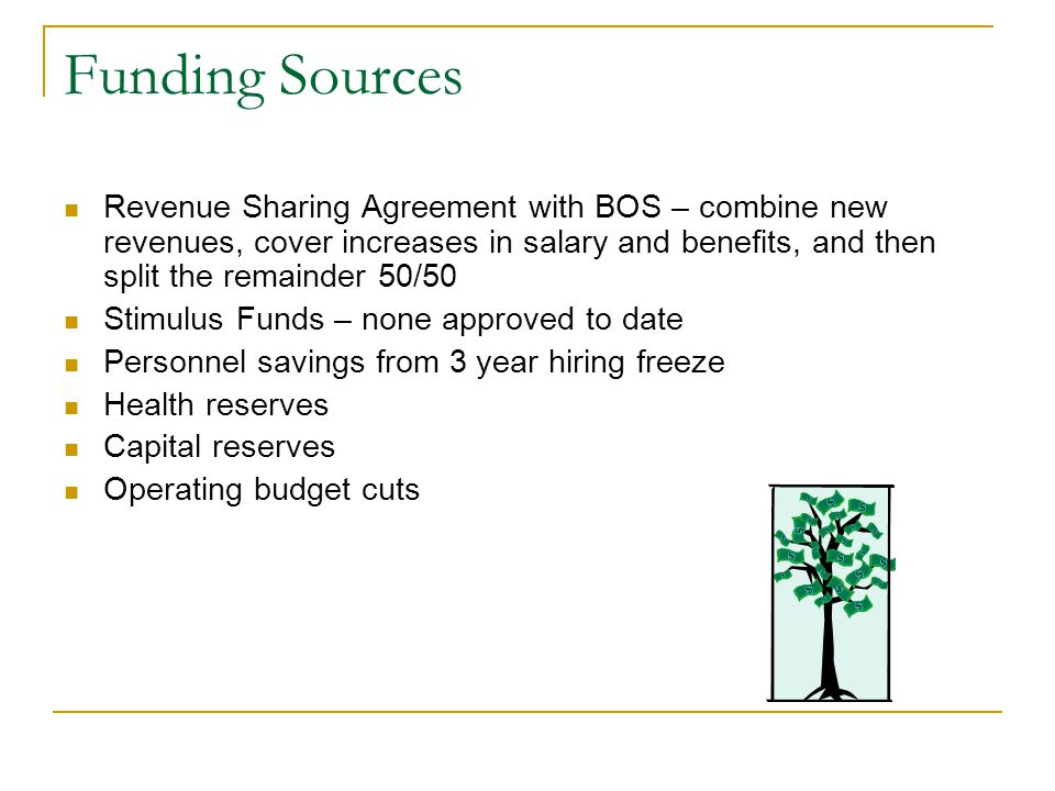 Funding Sources Revenue Sharing Agreement with BOS – combine new revenues, cover increases in salary and benefits, and then split the remainder 50/50 Stimulus Funds – none approved to date Personnel savings from 3 year hiring freeze Health reserves Capital reserves Operating budget cuts