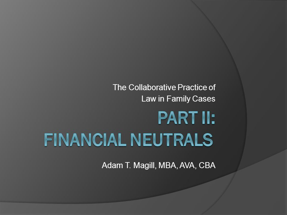 The Collaborative Practice of Law in Family Cases Adam T. Magill, MBA, AVA, CBA