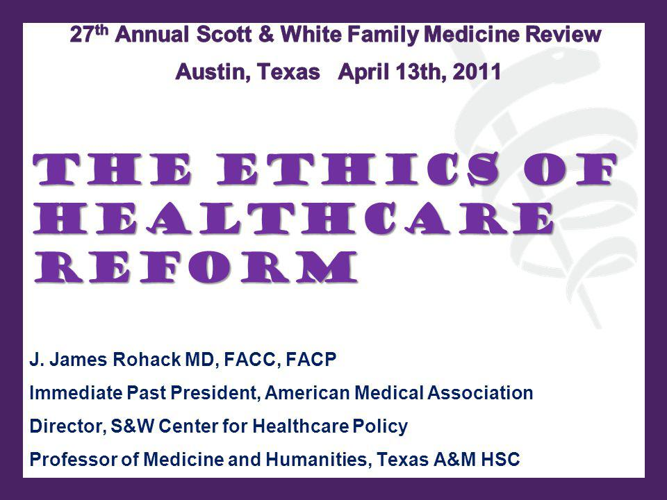 The Ethics of Healthcare Reform J. James Rohack MD, FACC, FACP Immediate Past President, American Medical Association Director, S&W Center for Healthc