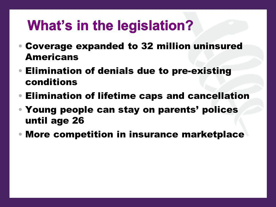 Coverage expanded to 32 million uninsured Americans Elimination of denials due to pre-existing conditions Elimination of lifetime caps and cancellation Young people can stay on parents polices until age 26 More competition in insurance marketplace