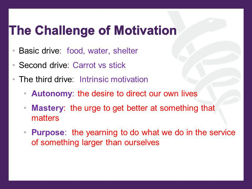 Basic drive: food, water, shelter Second drive: Carrot vs stick The third drive: Intrinsic motivation Autonomy: the desire to direct our own lives Mas