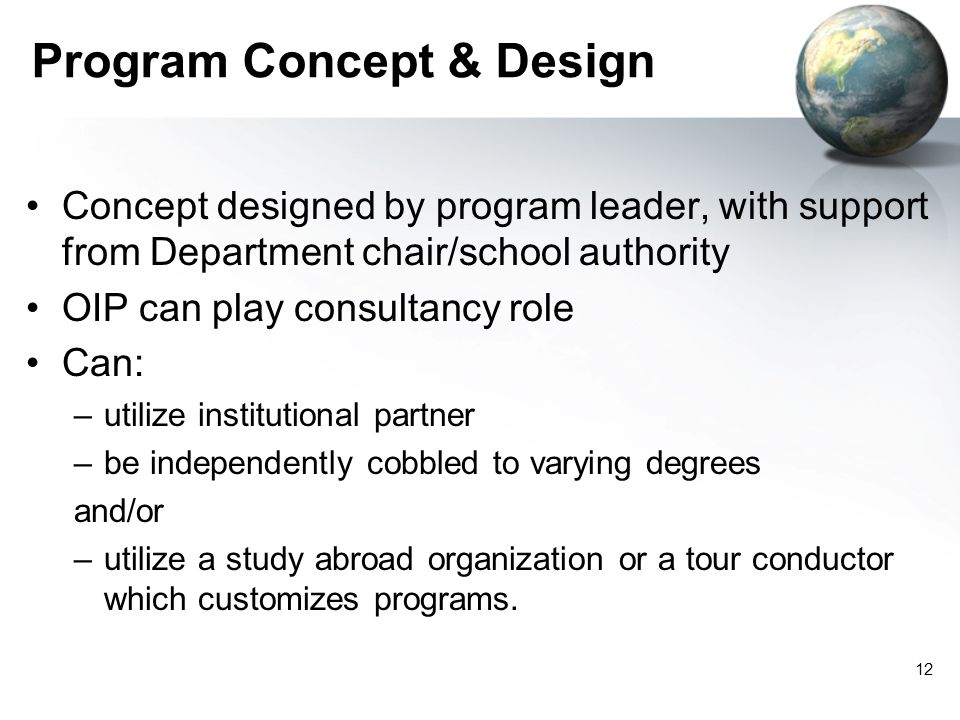 Program Concept & Design Concept designed by program leader, with support from Department chair/school authority OIP can play consultancy role Can: –utilize institutional partner –be independently cobbled to varying degrees and/or –utilize a study abroad organization or a tour conductor which customizes programs.