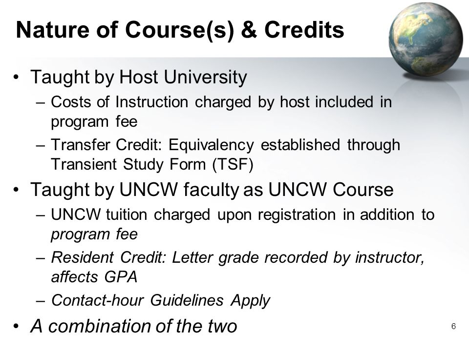6 Nature of Course(s) & Credits Taught by Host University –Costs of Instruction charged by host included in program fee –Transfer Credit: Equivalency established through Transient Study Form (TSF) Taught by UNCW faculty as UNCW Course –UNCW tuition charged upon registration in addition to program fee –Resident Credit: Letter grade recorded by instructor, affects GPA –Contact-hour Guidelines Apply A combination of the two