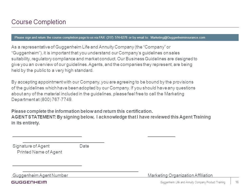 Course Completion Please sign and return the course completion page to us via FAX: (317) 574-6278 or by email to: Marketing@Guggenheiminsurance.com As a representative of Guggenheim Life and Annuity Company (the Company or Guggenheim), it is important that you understand our Companys guidelines on sales suitability, regulatory compliance and market conduct.
