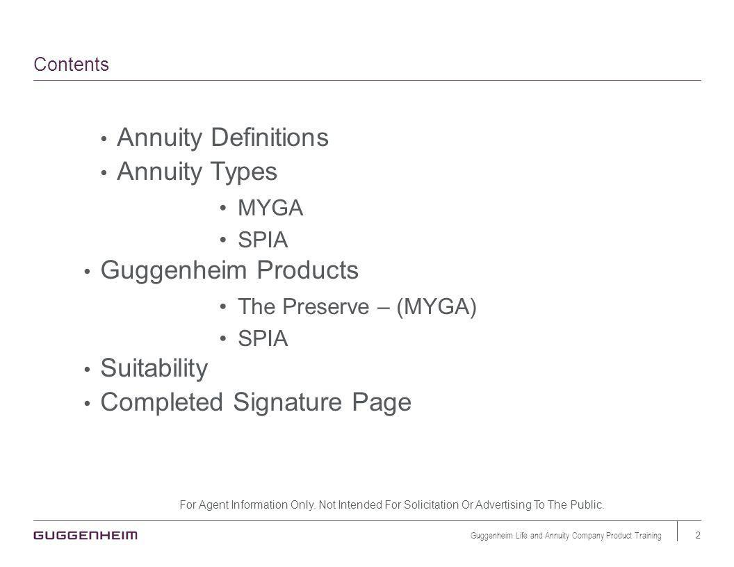 Contents Annuity Definitions Annuity Types MYGA SPIA Guggenheim Products The Preserve – (MYGA) SPIA Suitability Completed Signature Page For Agent Information Only.