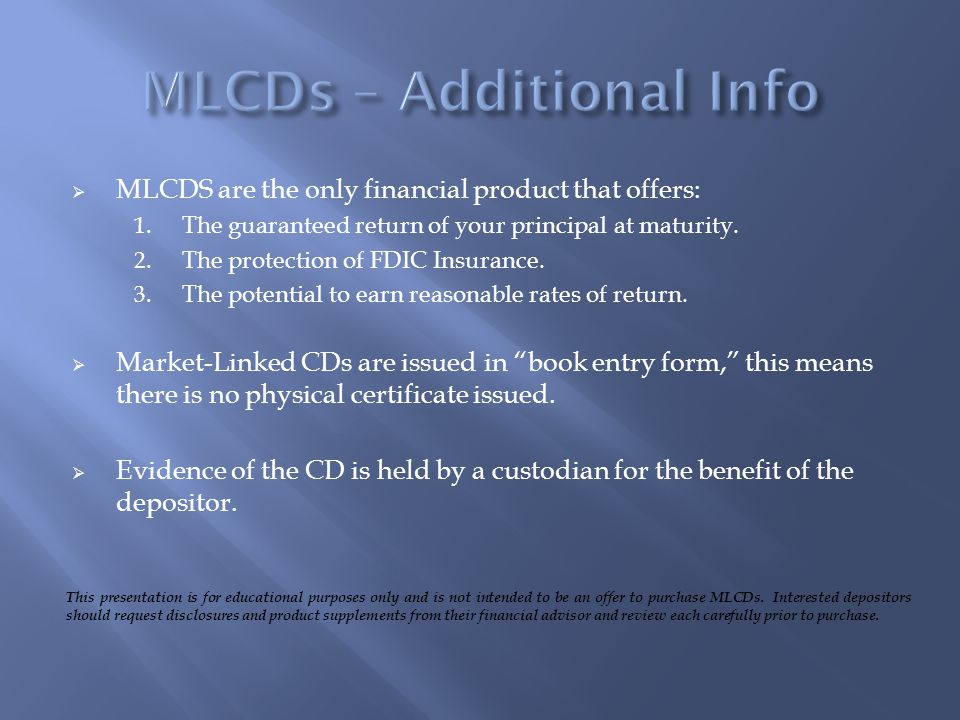 MLCDS are the only financial product that offers: 1. The guaranteed return of your principal at maturity. 2. The protection of FDIC Insurance. 3. The