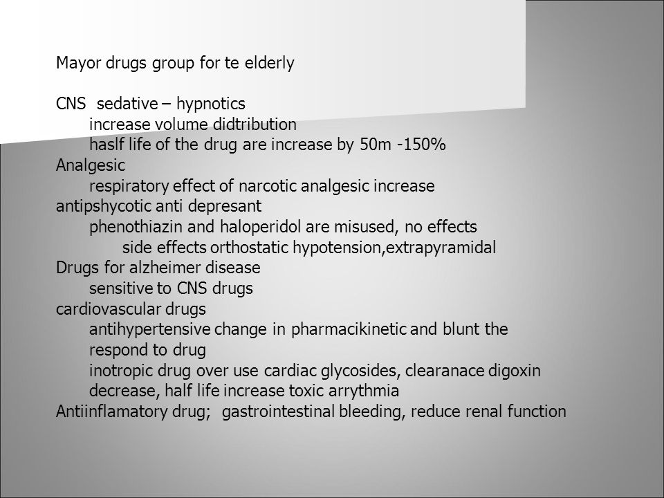 Mayor drugs group for te elderly CNS sedative – hypnotics increase volume didtribution haslf life of the drug are increase by 50m -150% Analgesic resp