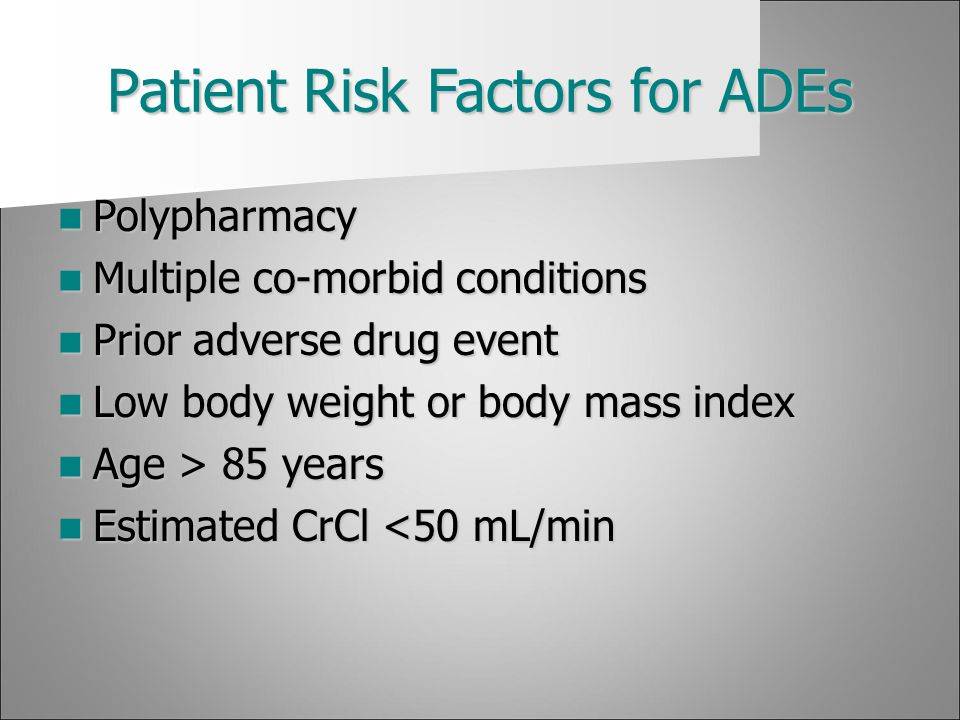 Patient Risk Factors for ADEs Polypharmacy Polypharmacy Multiple co-morbid conditions Multiple co-morbid conditions Prior adverse drug event Prior adv