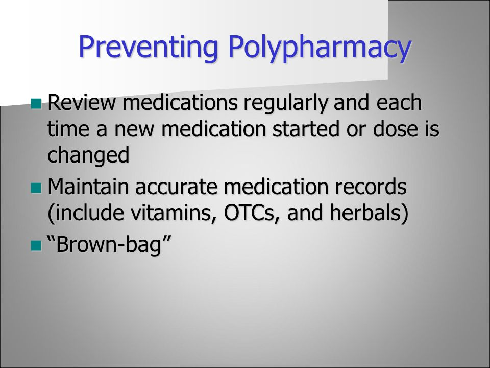 Preventing Polypharmacy Review medications regularly and each time a new medication started or dose is changed Review medications regularly and each t