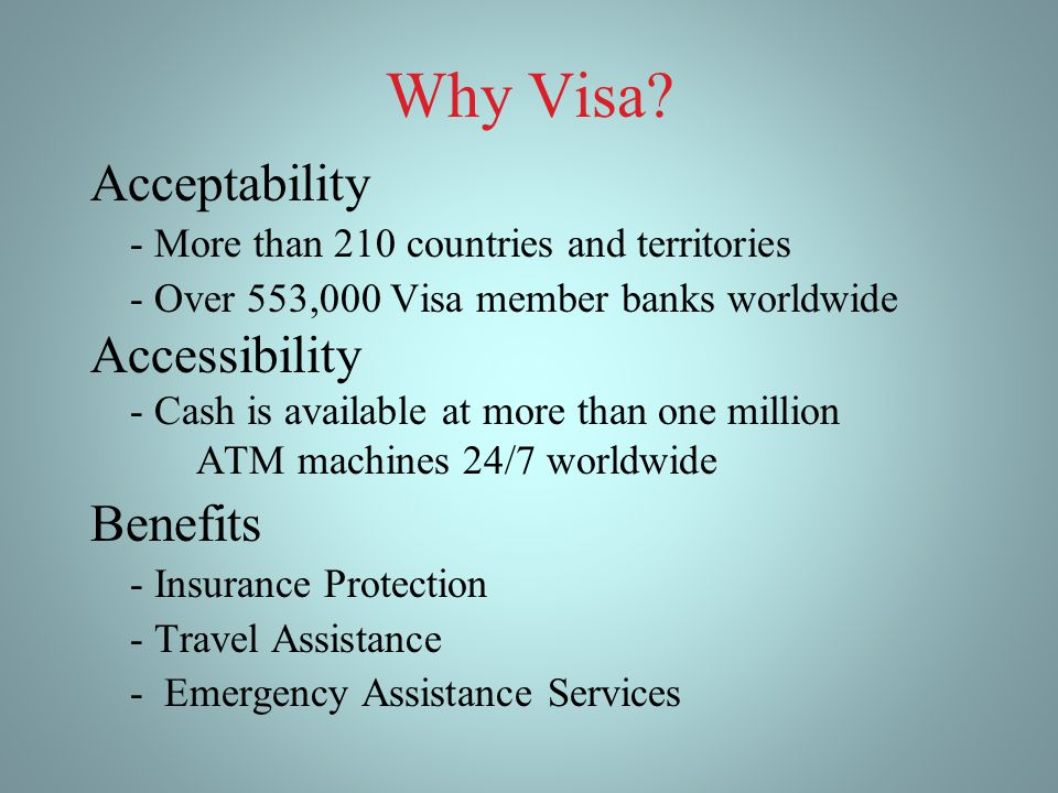 Why Visa? Acceptability - More than 210 countries and territories - Over 553,000 Visa member banks worldwide Accessibility - Cash is available at more