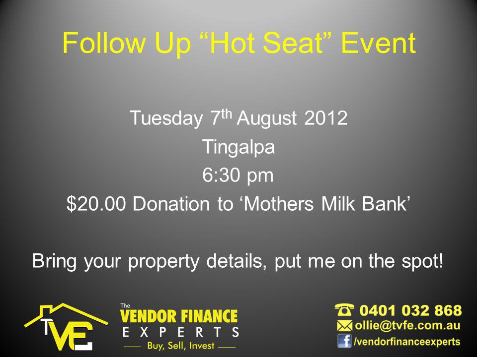 Follow Up Hot Seat Event Tuesday 7 th August 2012 Tingalpa 6:30 pm $20.00 Donation to Mothers Milk Bank Bring your property details, put me on the spot!