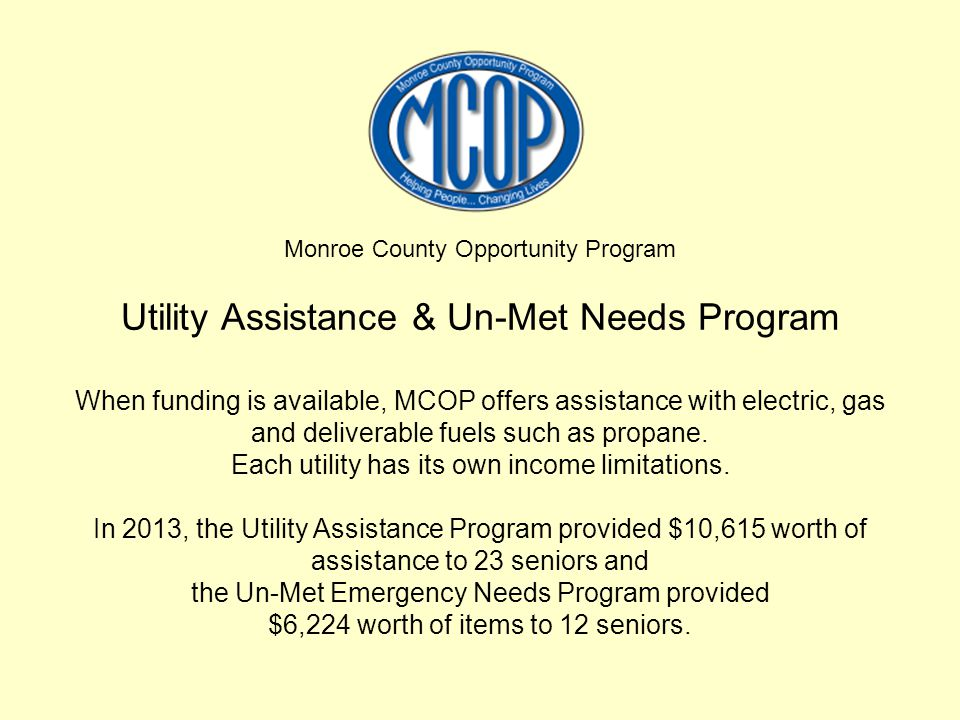 Monroe County Opportunity Program Utility Assistance & Un-Met Needs Program When funding is available, MCOP offers assistance with electric, gas and d