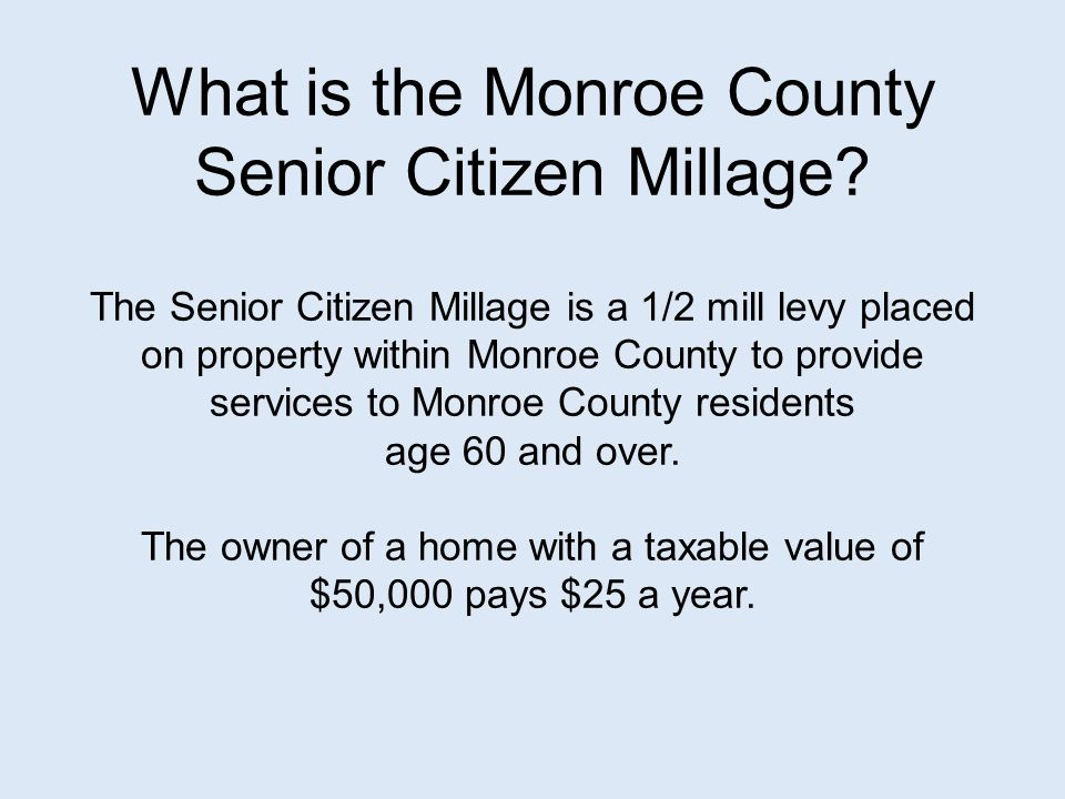 What is the Monroe County Senior Citizen Millage? The Senior Citizen Millage is a 1/2 mill levy placed on property within Monroe County to provide ser