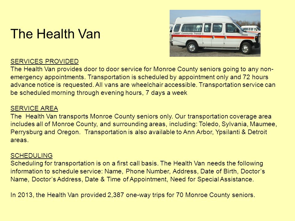 The Health Van SERVICES PROVIDED The Health Van provides door to door service for Monroe County seniors going to any non- emergency appointments. Tran