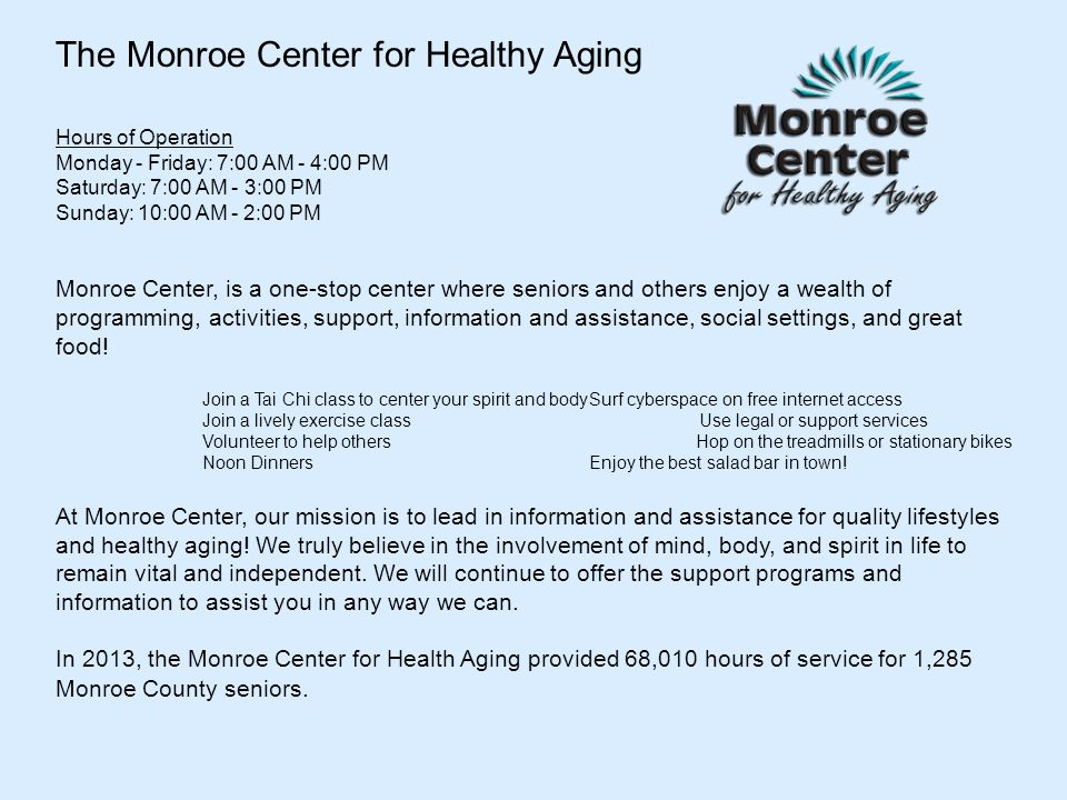 The Monroe Center for Healthy Aging Hours of Operation Monday - Friday: 7:00 AM - 4:00 PM Saturday: 7:00 AM - 3:00 PM Sunday: 10:00 AM - 2:00 PM Monro