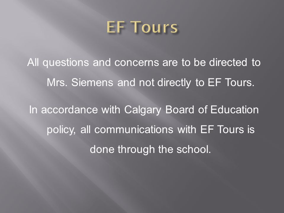All questions and concerns are to be directed to Mrs. Siemens and not directly to EF Tours. In accordance with Calgary Board of Education policy, all