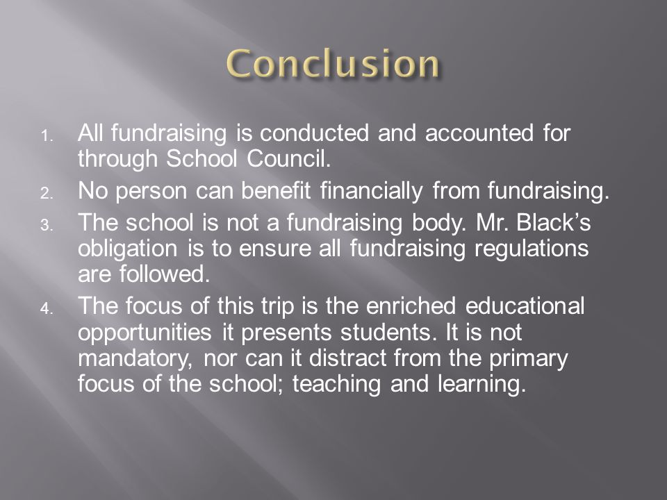 1. All fundraising is conducted and accounted for through School Council. 2. No person can benefit financially from fundraising. 3. The school is not