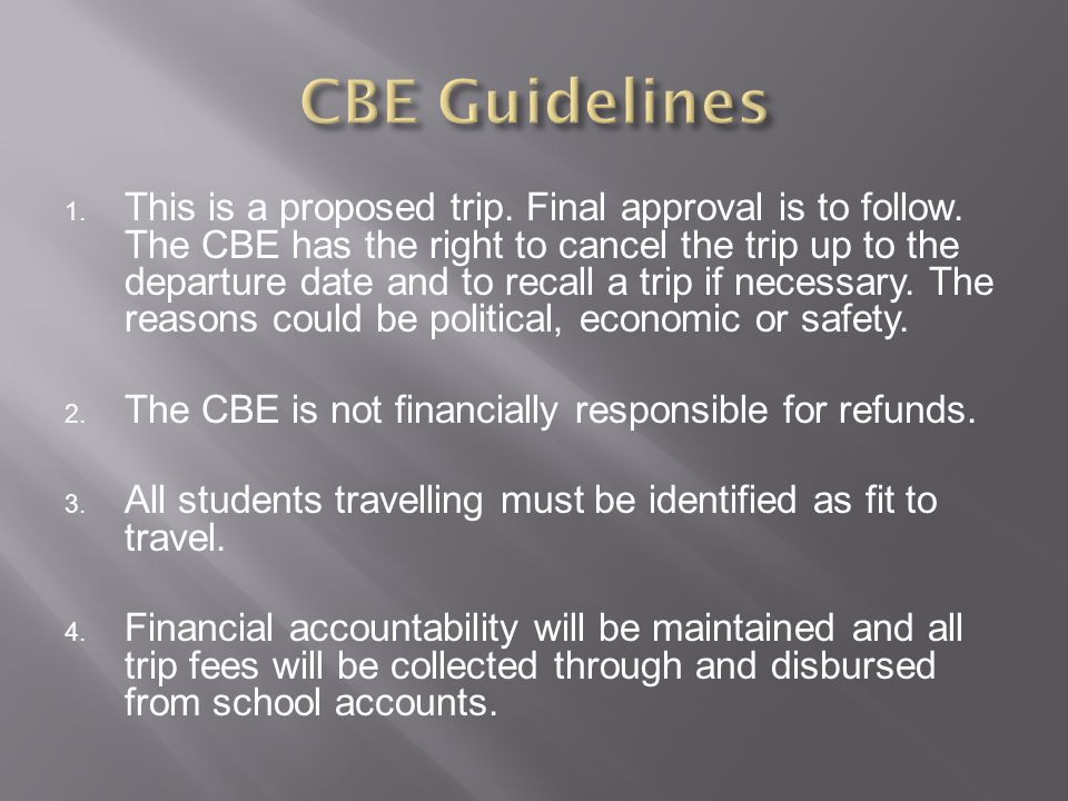 1. This is a proposed trip. Final approval is to follow. The CBE has the right to cancel the trip up to the departure date and to recall a trip if nec