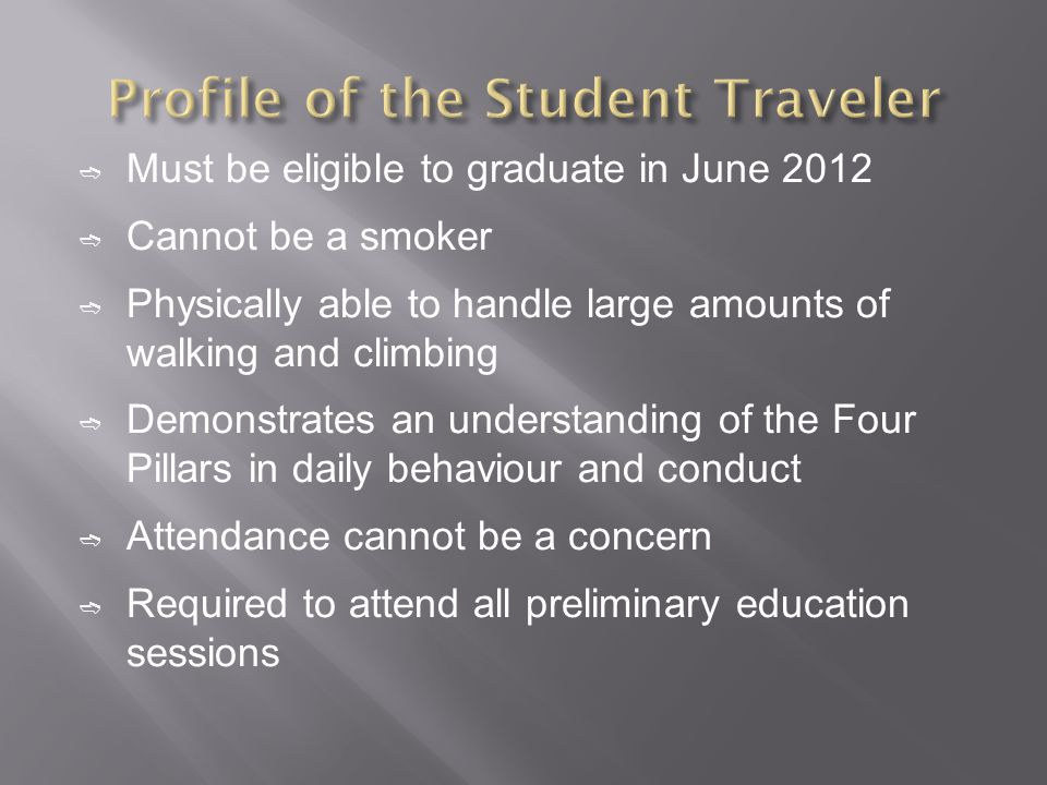 Must be eligible to graduate in June 2012 Cannot be a smoker Physically able to handle large amounts of walking and climbing Demonstrates an understanding of the Four Pillars in daily behaviour and conduct Attendance cannot be a concern Required to attend all preliminary education sessions