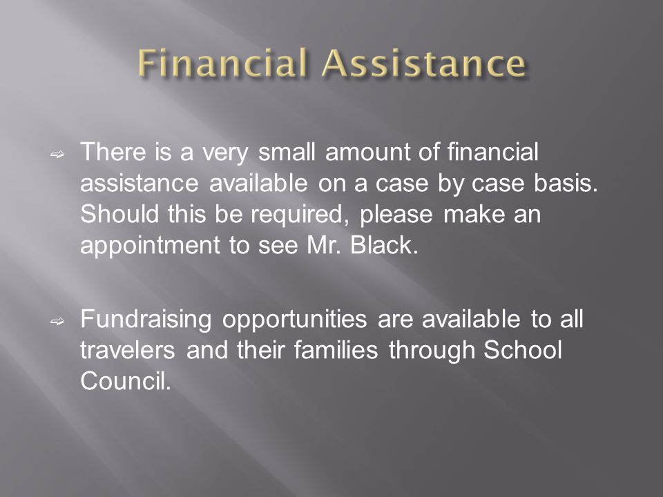 There is a very small amount of financial assistance available on a case by case basis.