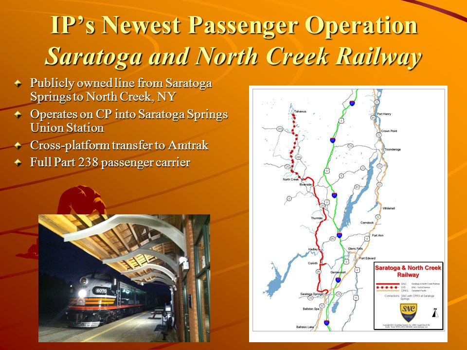IPs Newest Passenger Operation Saratoga and North Creek Railway Publicly owned line from Saratoga Springs to North Creek, NY Operates on CP into Saratoga Springs Union Station Cross-platform transfer to Amtrak Full Part 238 passenger carrier