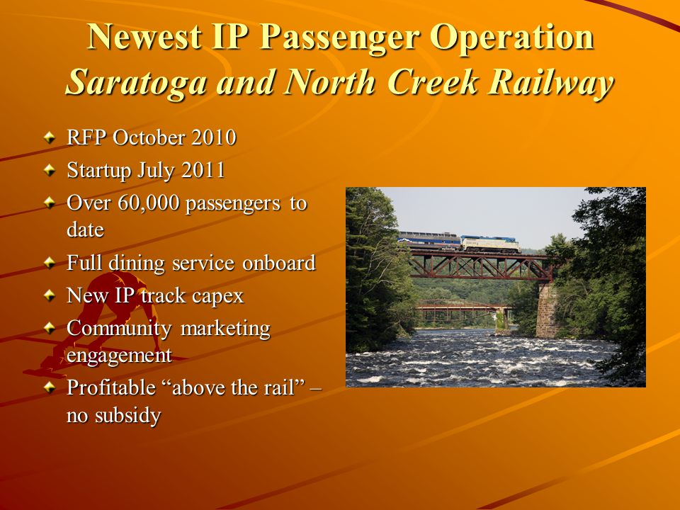 Newest IP Passenger Operation Saratoga and North Creek Railway RFP October 2010 Startup July 2011 Over 60,000 passengers to date Full dining service onboard New IP track capex Community marketing engagement Profitable above the rail – no subsidy