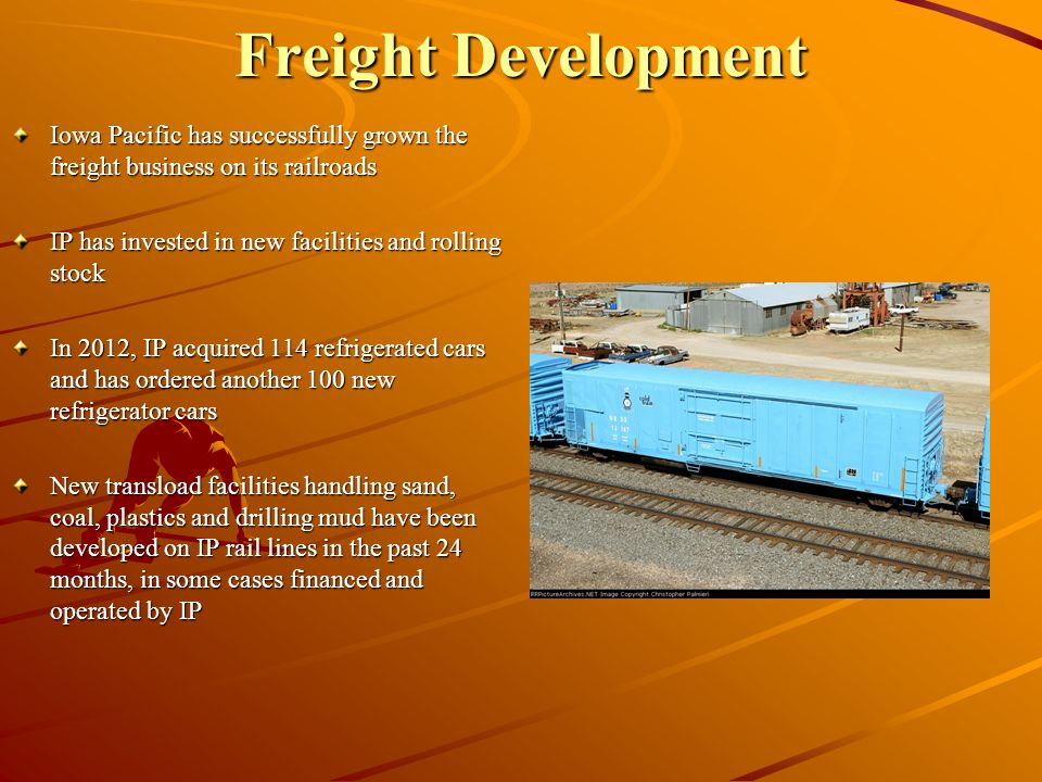 Freight Development Iowa Pacific has successfully grown the freight business on its railroads IP has invested in new facilities and rolling stock In 2012, IP acquired 114 refrigerated cars and has ordered another 100 new refrigerator cars New transload facilities handling sand, coal, plastics and drilling mud have been developed on IP rail lines in the past 24 months, in some cases financed and operated by IP