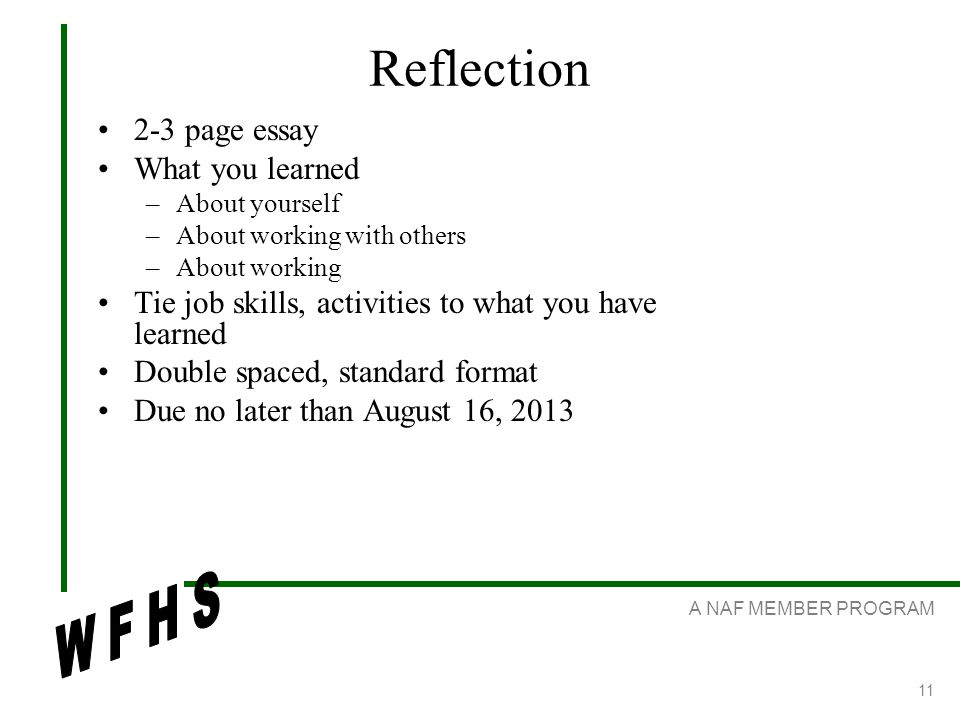 A NAF MEMBER PROGRAM 11 Reflection 2-3 page essay What you learned –About yourself –About working with others –About working Tie job skills, activities to what you have learned Double spaced, standard format Due no later than August 16, 2013