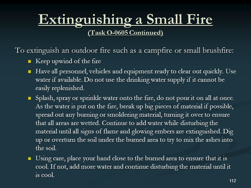 Extinguishing a Small Fire (Task O-0605 Continued) To extinguish an outdoor fire such as a campfire or small brushfire: Keep upwind of the fire Keep u