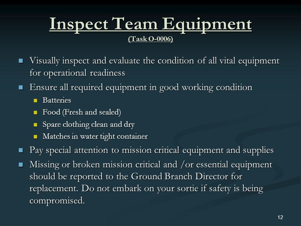 Inspect Team Equipment (Task O-0006) Visually inspect and evaluate the condition of all vital equipment for operational readiness Visually inspect and