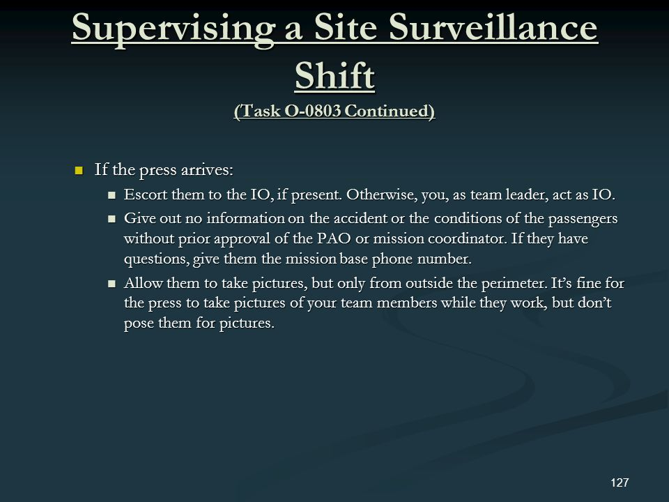 Supervising a Site Surveillance Shift (Task O-0803 Continued) If the press arrives: If the press arrives: Escort them to the IO, if present. Otherwise