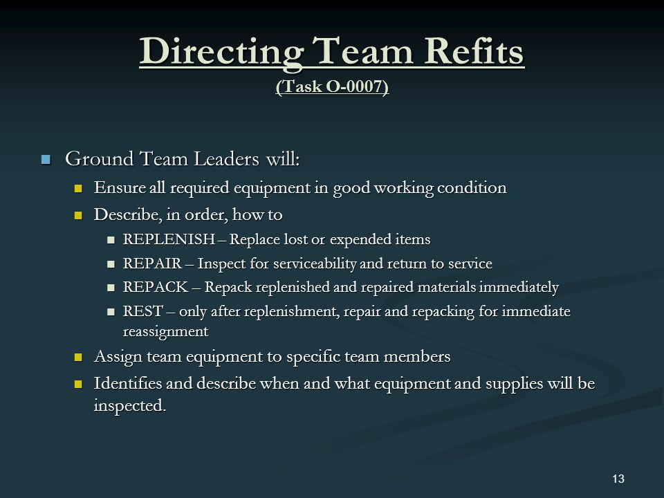 Directing Team Refits (Task O-0007) Ground Team Leaders will: Ground Team Leaders will: Ensure all required equipment in good working condition Ensure
