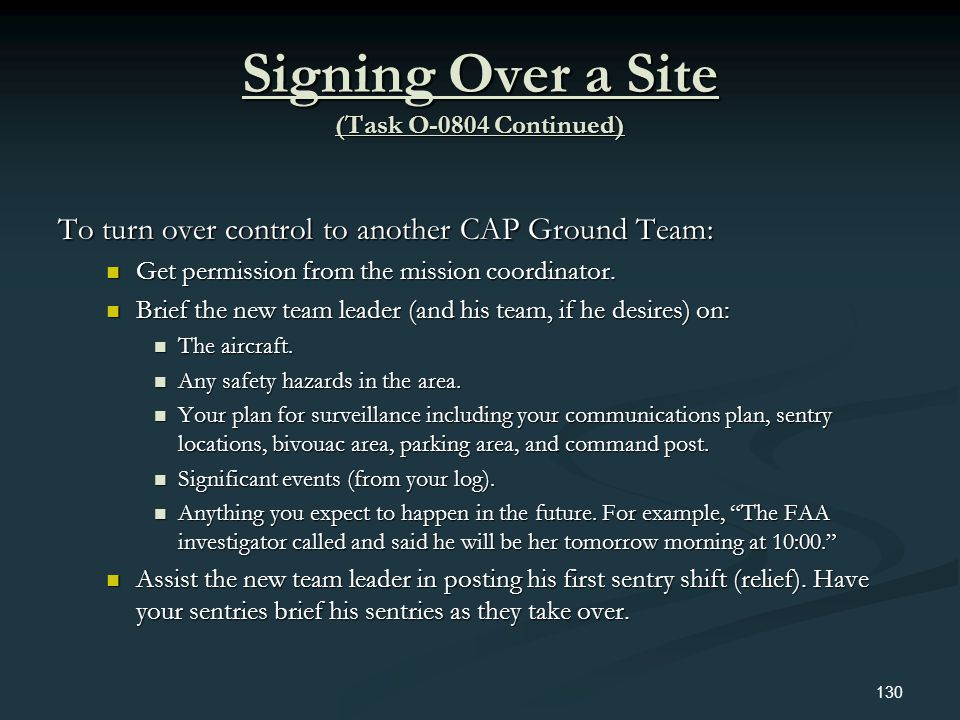 Signing Over a Site (Task O-0804 Continued) To turn over control to another CAP Ground Team: Get permission from the mission coordinator. Get permissi