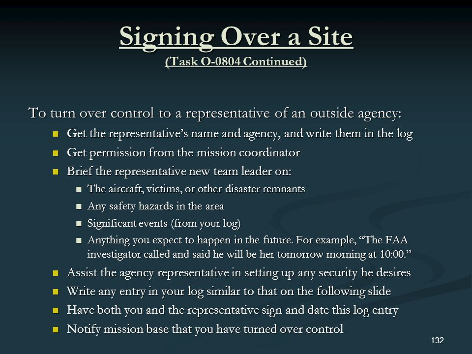 Signing Over a Site (Task O-0804 Continued) To turn over control to a representative of an outside agency: Get the representatives name and agency, an